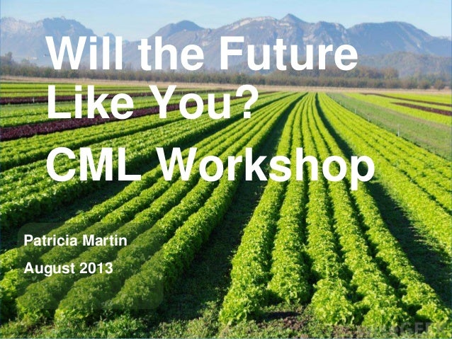 Will the Future Like You? CML Workshop Patricia Martin August 2013