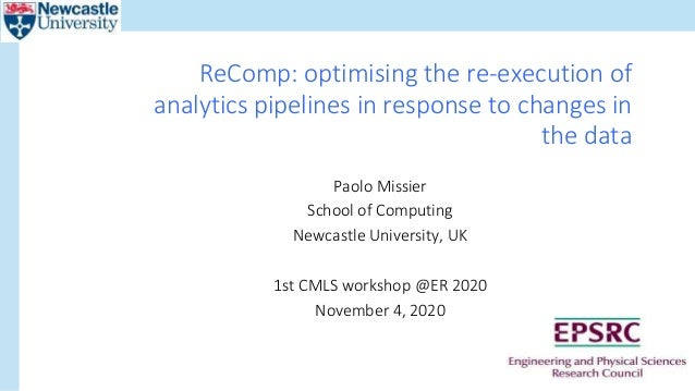 Paolo Missier School of Computing Newcastle University, UK 1st CMLS workshop @ER 2020 November 4, 2020 ReComp: optimising ...