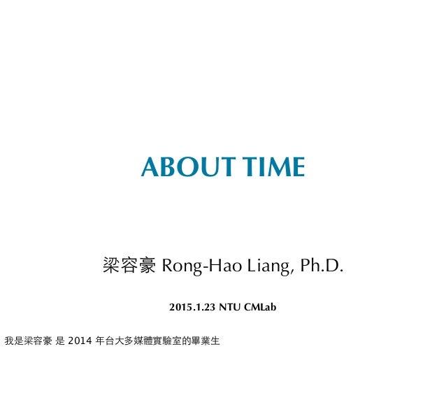 ABOUT TIME 梁容豪 Rong-Hao Liang, Ph.D. 2015.1.23 NTU CMLab 我是梁容豪 是 2014 年台⼤大多媒體實驗室的畢業⽣生