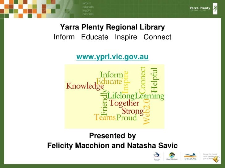 Yarra Plenty Regional Library<br />Inform   Educate   Inspire   Connect<br />www.yprl.vic.gov.au<br />Presented by <br />F...