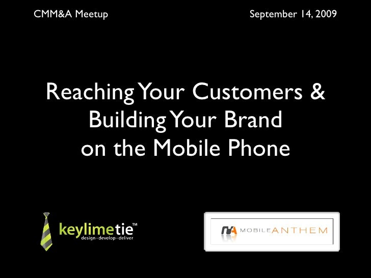 CMM&A Meetup       September 14, 2009      Reaching Your Customers &      Building Your Brand     on the Mobile Phone