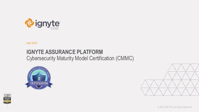 IGNYTE ASSURANCE PLATFORM Cybersecurity Maturity Model Certification (CMMC) April 2020 1 ©️ 2020 IGNYTE | All Rights Reser...