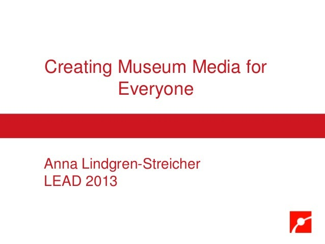 Creating Museum Media for Everyone Anna Lindgren-Streicher LEAD 2013
