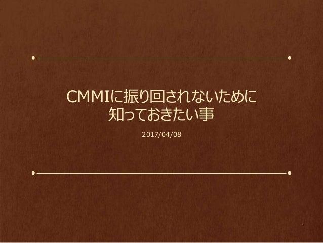 CMMIに振り回されないために 知っておきたい事 2017/04/08 1