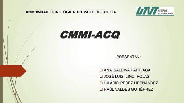 CMMI-ACQPRESENTAN: ANA SALDIVAR ARRIAGA JOSÉ LUIS LINO ROJAS HILARIO PÉREZ HERNÁNDEZ RAÚL VALDÉS GUTIÉRREZUNIVERSIDAD ...