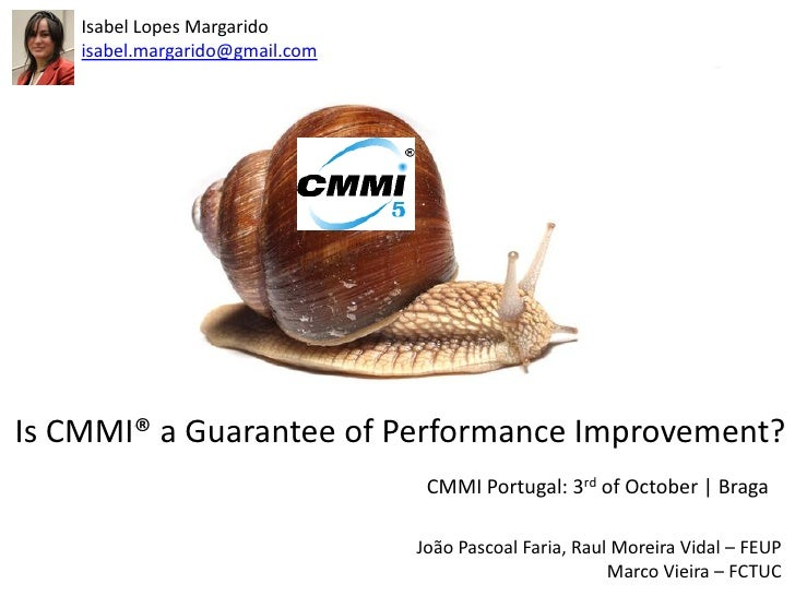 Isabel Lopes Margarido    isabel.margarido@gmail.comIs CMMI® a Guarantee of Performance Improvement?                      ...
