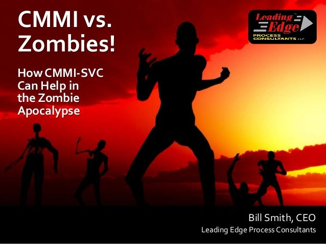CMMI vs.Zombies!How CMMI-SVCCan Help inthe ZombieApocalypse                            Bill Smith, CEO               Leadi...