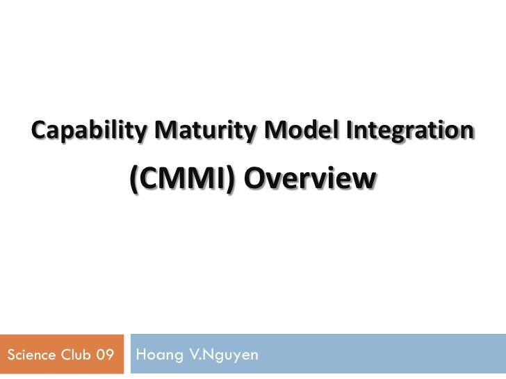 Capability Maturity Model Integration                  (CMMI) OverviewScience Club 09   Hoang V.Nguyen