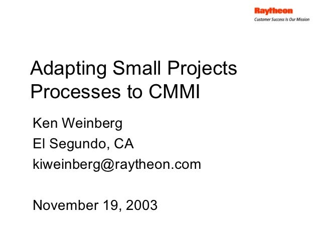 Adapting Small ProjectsProcesses to CMMIKen WeinbergEl Segundo, CAkiweinberg@raytheon.comNovember 19, 2003