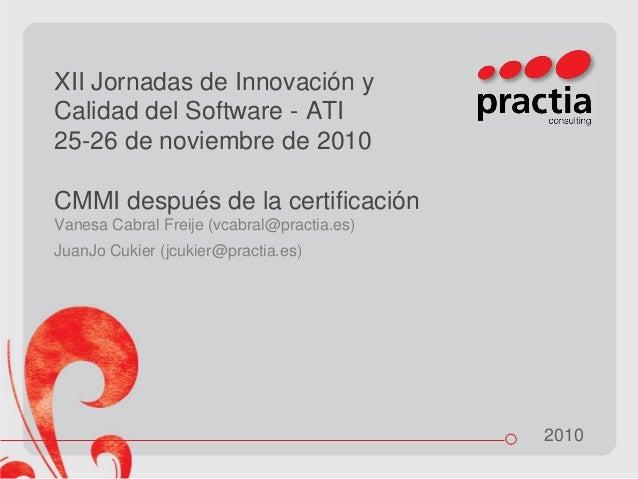 2010 XII Jornadas de Innovación y Calidad del Software - ATI 25-26 de noviembre de 2010 CMMI después de la certificación V...