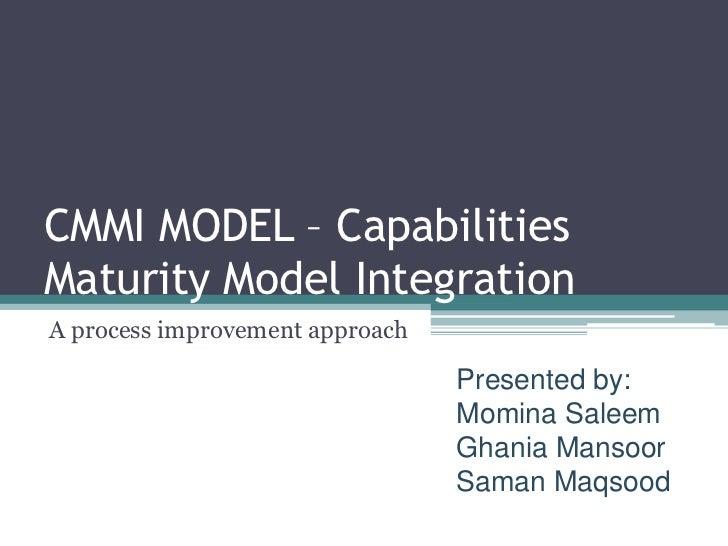 CMMI MODEL – CapabilitiesMaturity Model IntegrationA process improvement approach                                 Presente...