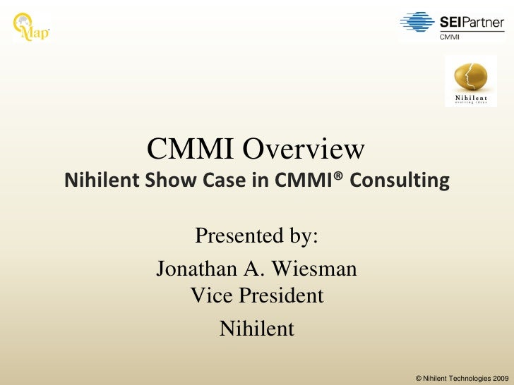 CMMI Overview Nihilent Show Case in CMMI® Consulting               Presented by:          Jonathan A. Wiesman             ...