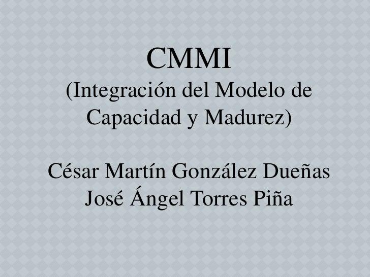 CMMI (Integración del Modelo de   Capacidad y Madurez)César Martín González Dueñas   José Ángel Torres Piña