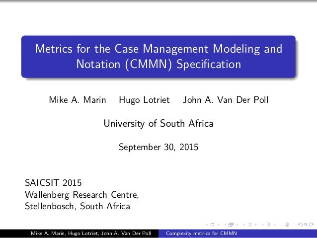 Metrics for the Case Management Modeling and Notation (CMMN) Specification Mike A. Marin Hugo Lotriet John A. Van Der Poll ...