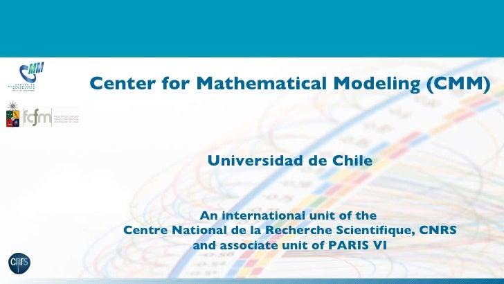 Center for Mathematical Modeling (CMM) Universidad de Chile An international unit of the  Centre National de la Recherche ...