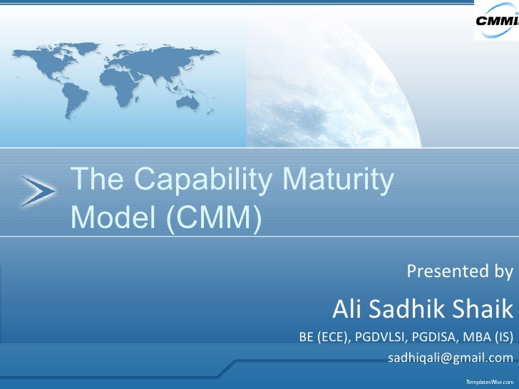 Presented by Ali Sadhik Shaik BE (ECE), PGDVLSI, PGDISA, MBA (IS) [email_address] The Capability Maturity Model (CMM)