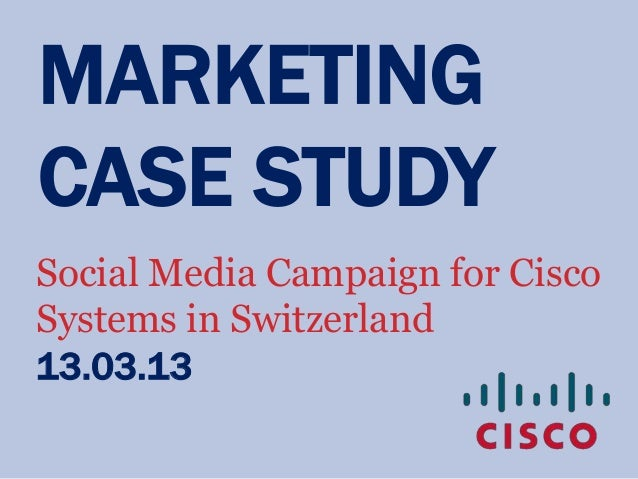 MARKETINGCASE STUDYSocial Media Campaign for CiscoSystems in Switzerland13.03.13
