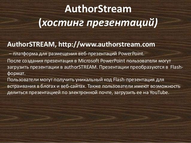 AuthorStream  (хостинг презентаций)  AuthorSTREAM, http://www.authorstream.com  – платформа для размещения веб-презентаций...