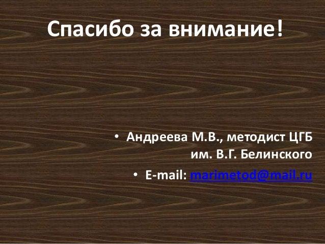 Спасибо за внимание!  • Андреева М.В., методист ЦГБ  им. В.Г. Белинского  • E-mail: marimetod@mail.ru