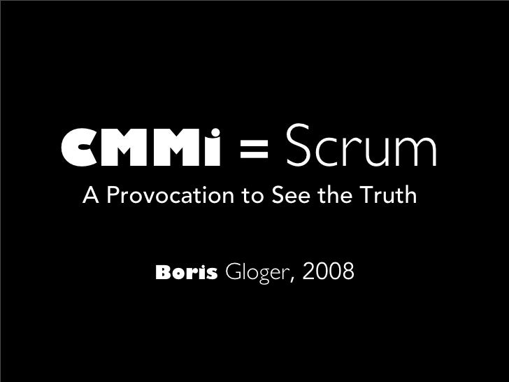 CMMi = Scrum A Provocation to See the Truth         Boris   Gloger, 2008