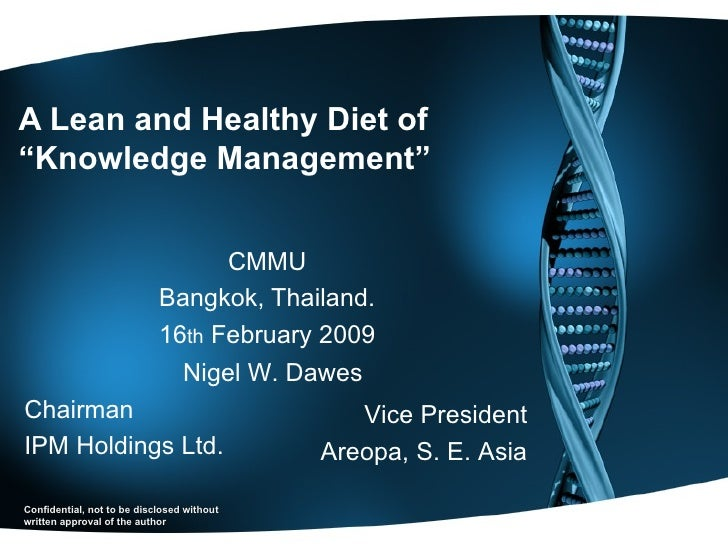 "A Lean and Healthy Diet of  ""Knowledge Management"" CMMU Bangkok, Thailand. 16 th  February 2009 Nigel W. Dawes Chairman IP..."