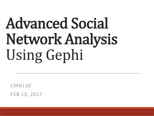 Advanced Social Network Analysis Using Gephi CMN110 FEB 13, 2017