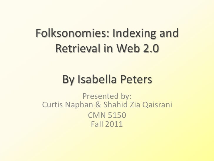 Folksonomies: Indexing and    Retrieval in Web 2.0      By Isabella Peters            Presented by: Curtis Naphan & Shahid...