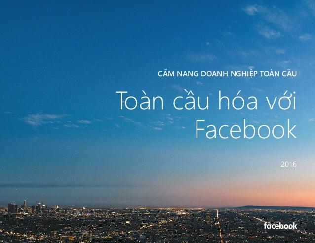 CẨM NANG DOANH NGHIỆP TOÀN CẦU CẨM NANG DOANH NGHIỆP TOÀN CẦU Toàn cầu hóa với Facebook 2016