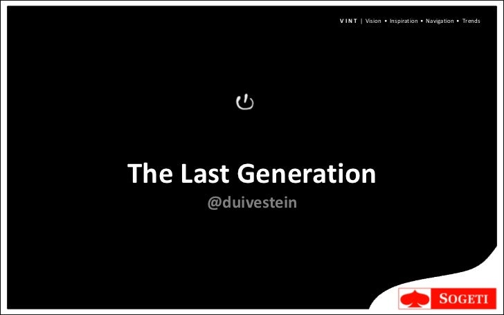 V I N T | Vision • Inspiration • Navigation • TrendsThe Last Generation      @duivestein