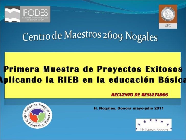 """H. Nogales, Sonora mayo-julio 2011 RECUENTO DE RESULTADOS Primera Muestra de Proyectos Exitosos """" Aplicando la RIEB en la ..."""