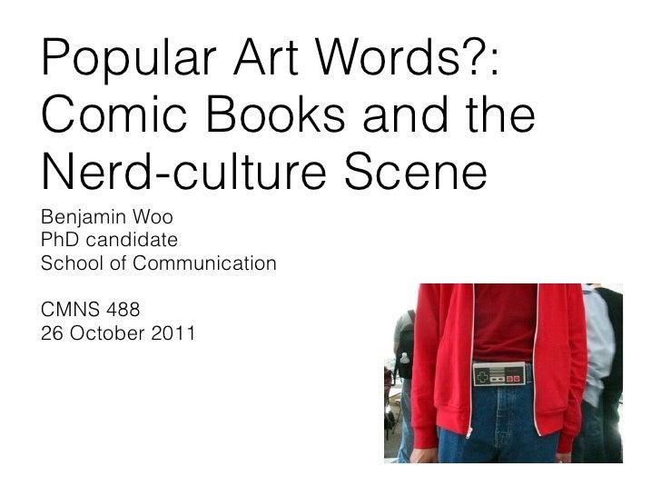 Popular Art Words?:Comic Books and theNerd-culture SceneBenjamin WooPhD candidateSchool of CommunicationCMNS 48826 October...