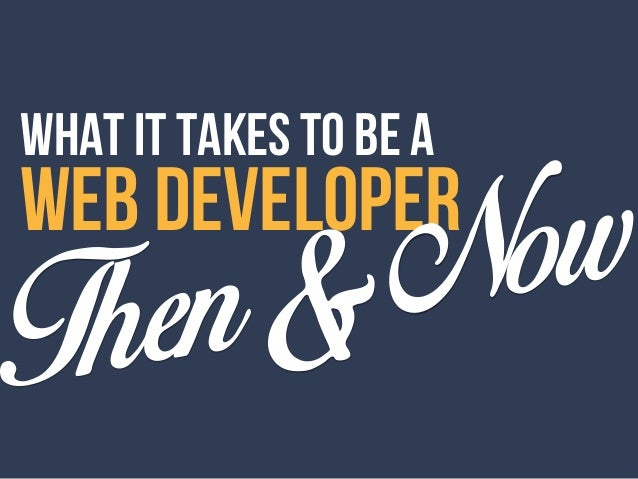 WHAT IT TAKES TO BE A WEB DEVELOPER Then&Now