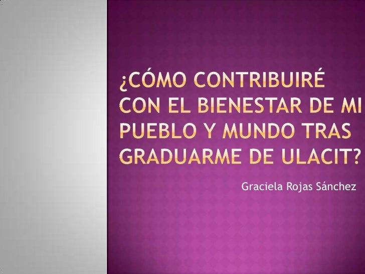 ¿Cómo contribuiré con el bienestar de mi pueblo y mundo tras graduarme de Ulacit?<br />Graciela Rojas Sánchez<br />