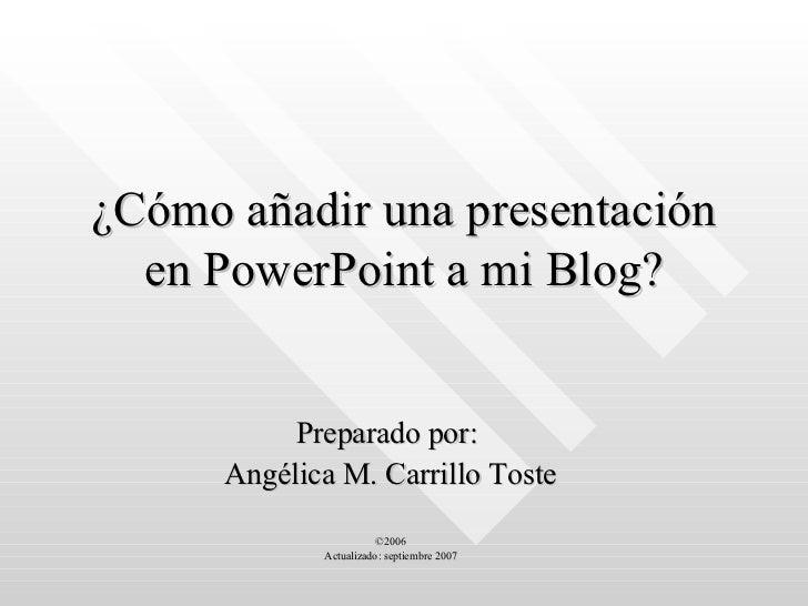 ¿Cómo añadir una presentación en PowerPoint a mi Blog? Preparado por:  Angélica M. Carrillo Toste ©2006 Actualizado: septi...