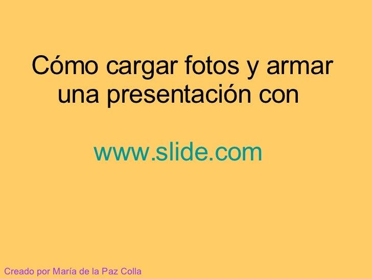 Cómo cargar fotos y armar una presentación con  www.slide.com   Creado por María de la Paz Colla