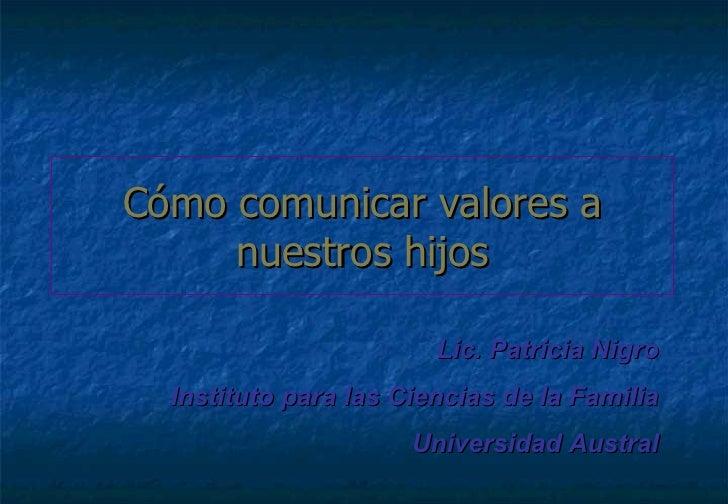 Cómo comunicar valores a nuestros hijos Lic. Patricia Nigro Instituto para las Ciencias de la Familia Universidad Austral