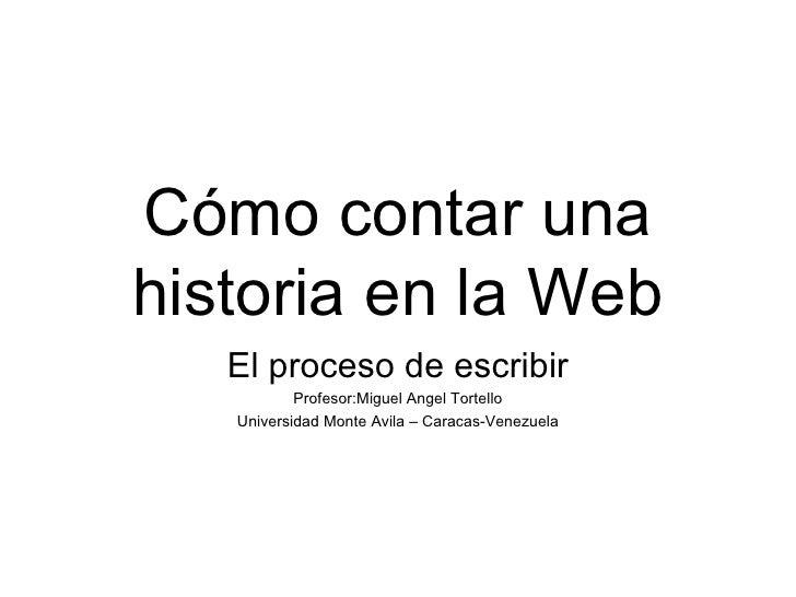 Cómo contar una historia en la Web El proceso de escribir Profesor:Miguel Angel Tortello Universidad Monte Avila – Caracas...