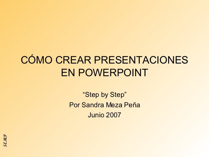 """CÓMO CREAR PRESENTACIONES EN POWERPOINT """" Step by Step"""" Por Sandra Meza Peña Junio 2007 SEMP"""