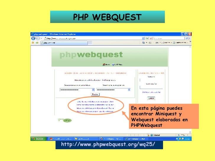 PHP WEBQUEST http://www.phpwebquest.org/wq25/   En esta página puedes encontrar Miniquest y Webquest elaboradas en PHPWebq...