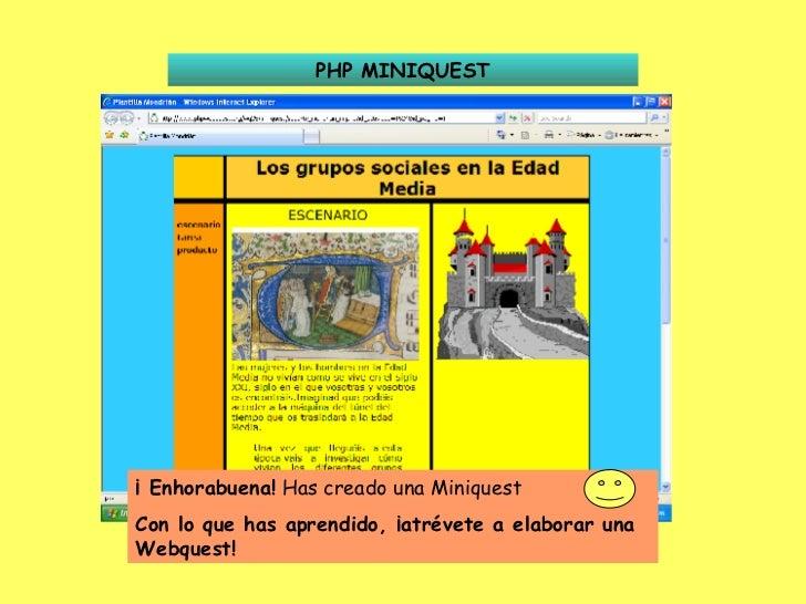 PHP MINIQUEST ¡ Enhorabuena!  Has creado una Miniquest  Con lo que has aprendido, ¡atrévete a elaborar una Webquest!