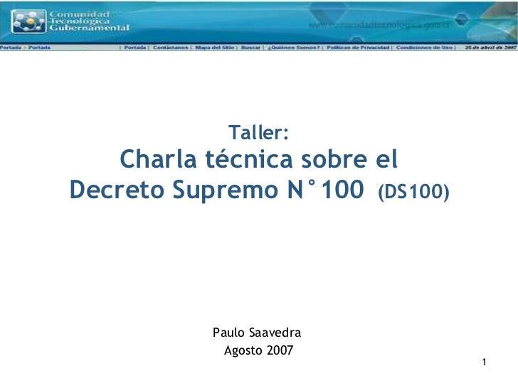 Taller: Charla técnica sobre el Decreto Supremo N°100   (DS100) Paulo Saavedra  Agosto 2007