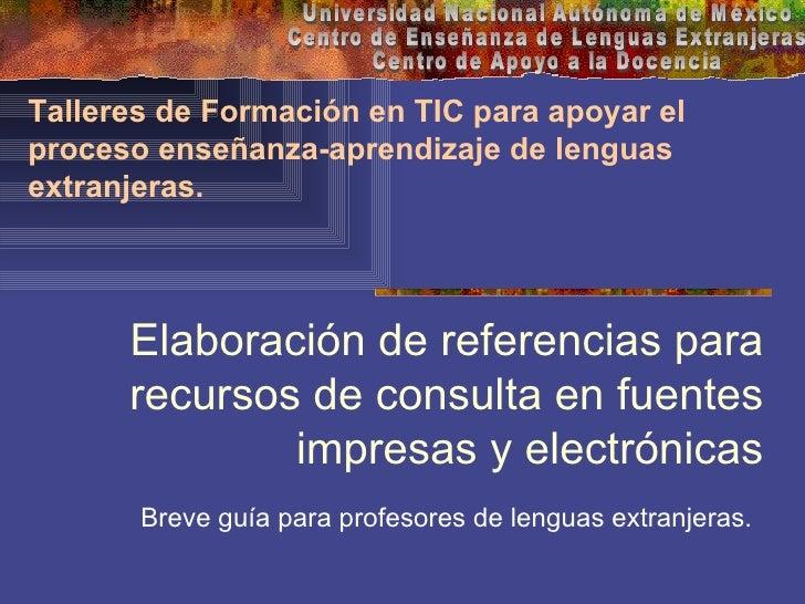 Elaboración de referencias para recursos de consulta en fuentes impresas y electrónicas Breve guía para profesores de leng...