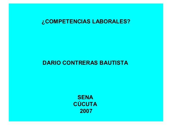 ¿COMPETENCIAS LABORALES? DARIO CONTRERAS BAUTISTA  SENA  CÚCUTA  2007