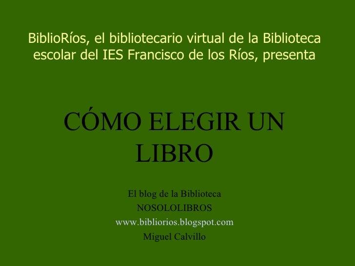 BiblioRíos, el bibliotecario virtual de la Biblioteca escolar del IES Francisco de los Ríos, presenta CÓMO ELEGIR UN LIBRO...