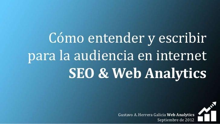 Cómo entender y escribirpara la audiencia en internet       SEO & Web Analytics              Gustavo A. Herrera Galicia We...
