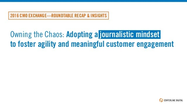 Owning the Chaos: Adopting a journalistic mindset to foster agility and meaningful customer engagement 2016 CMO EXCHANGE—R...
