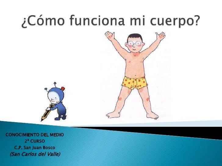 ¿Cómo funciona mi cuerpo?<br />CONOCIMIENTO DEL MEDIO<br />2º CURSO<br />C.P. San Juan Bosco<br />(San Carlos del Valle)<b...