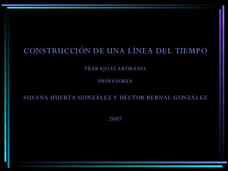 CONSTRUCCIÓN DE UNA LÍNEA DEL TIEMPO TRABAJO ELABORADO: PROFESORES SUSANA HUERTA GONZÁLEZ Y HÉCTOR BERNAL GONZÁLEZ 2007