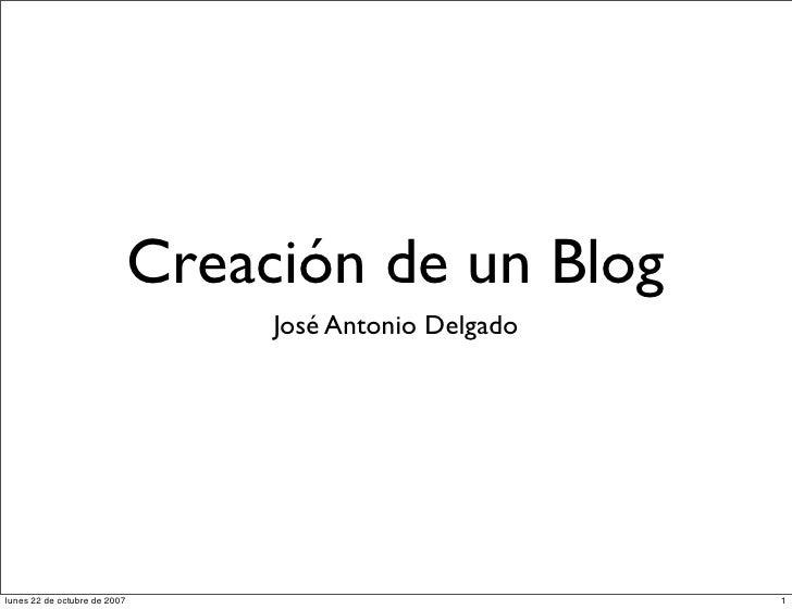 Creación de un Blog                                    José Antonio Delgado     lunes 22 de octubre de 2007               ...