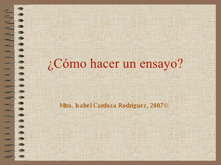 ¿Cómo hacer un ensayo? Mtra. Isabel Cardoza Rodríguez, 2007©